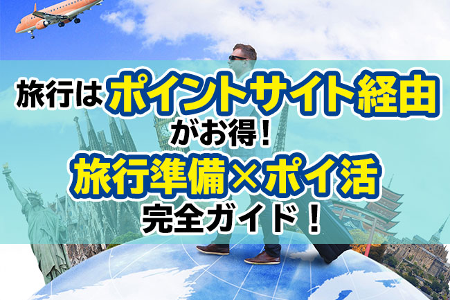 旅行はポイントサイト経由がお得!旅行準備×ポイ活完全ガイド!