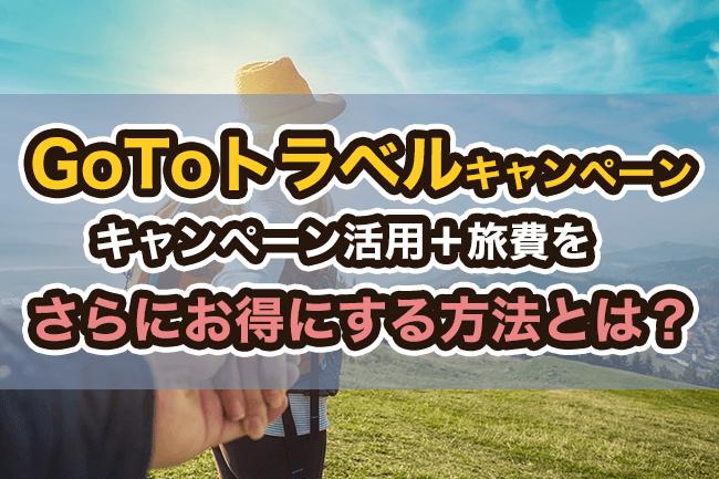 GoToトラベルキャンペーンを活用+旅費をさらにお得にする方法とは?